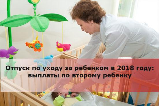 Отпуск по уходу за ребенком в 2018 году: выплаты по второму ребенку
