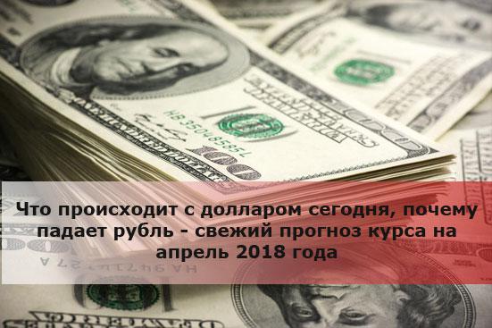 Что происходит с долларом сегодня, почему падает рубль - свежий прогноз курса на апрель 2018 года