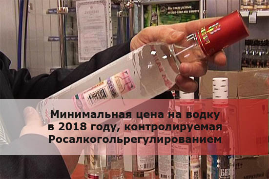 Минимальная цена на водку в 2018 году, контролируемая Росалкогольрегулированием