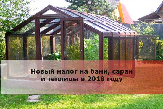 Новый налог на бани, сараи и теплицыв2018году