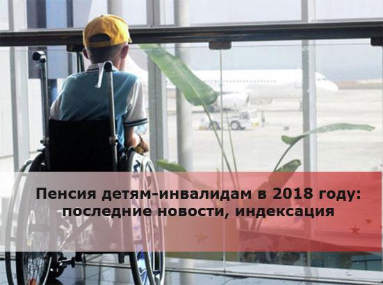 Пенсия детям-инвалидам в 2018 году: последние новости, индексация