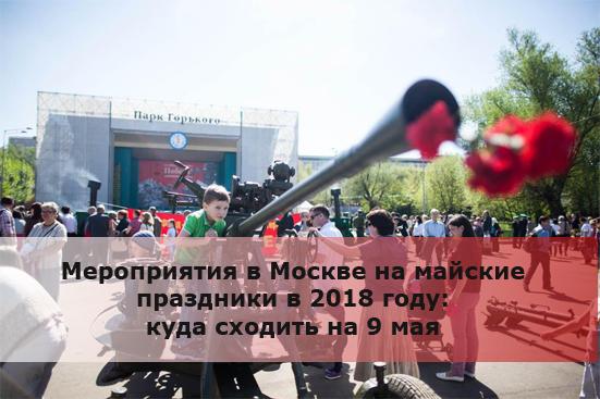 Мероприятия в Москве на майские праздники в 2018 году: куда сходить на 9 мая