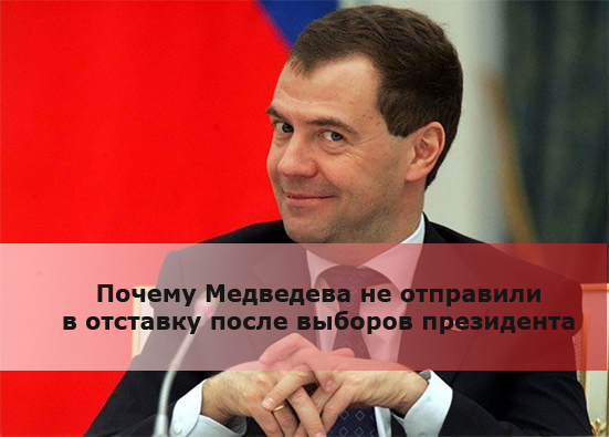Почему Медведева не отправили в отставку после выборов президента