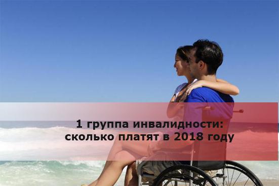 1 группа инвалидности: сколько платят в 2018 году