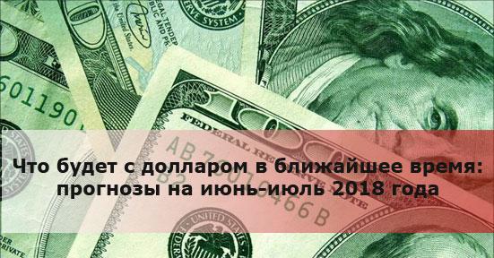 Что будет с долларом в ближайшее время: прогнозы на июнь-июль 2018 года