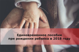 Единовременное пособие при рождении ребенка в 2018 году