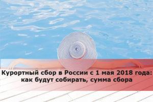 Курортный сбор в России с 1 мая 2018 года: как будут собирать, сумма сбора