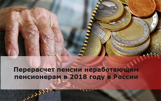 Перерасчет пенсии неработающим пенсионерам в 2018 году в России