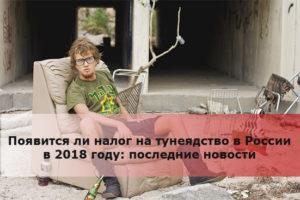 Появится ли налог на тунеядство в России в 2018 году: последние новости