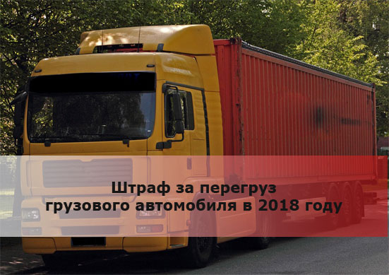 Штраф за перегруз грузового автомобиля в 2018 году