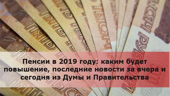 Пенсии в 2019 году: каким будет повышение, последние новости за вчера и сегодня из Думы и Правительства