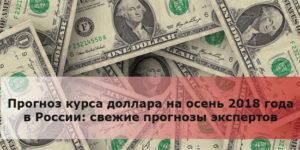 Прогноз курса доллара на осень 2018 года в России: свежие прогнозы экспертов