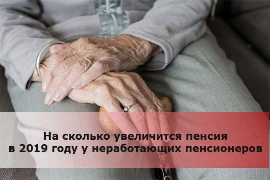 На сколько увеличится пенсия в 2019 году у неработающих пенсионеров