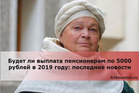 Будет ли выплата пенсионерам по 5000 рублей в 2019 году: последние новости