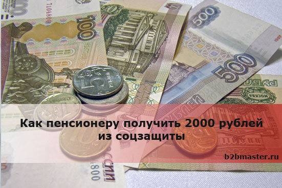 Как пенсионеру получить 2000 рублей из соцзащиты
