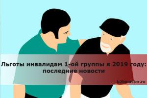 Льготы инвалидам 1-ой группы в 2019 году: последние новости