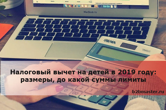 Налоговый вычет на детей в 2019 году размеры, до какой суммы лимиты