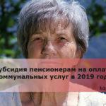 Субсидия пенсионерам на оплату коммунальных услуг в 2019 году