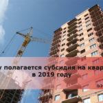 Кому полагается субсидия на квартиру в 2019 году