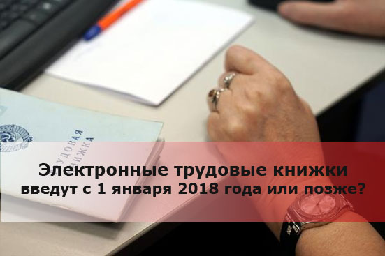 Электронные трудовые книжки введут с 1 января 2018 года или позже?