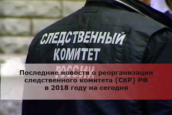 Последние новости о реорганизации следственного комитета (СКР) РФ в 2018 году на сегодня