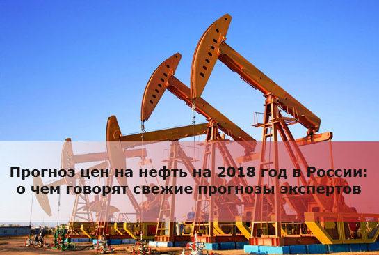 Прогноз цен на нефть на 2018 год в России: о чем говорят свежие прогнозы экспертов