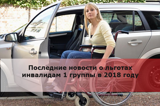 Последние новости о льготах инвалидам 1 группы в 2018 году