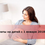 Выплаты на детей с 1 января 2018 года