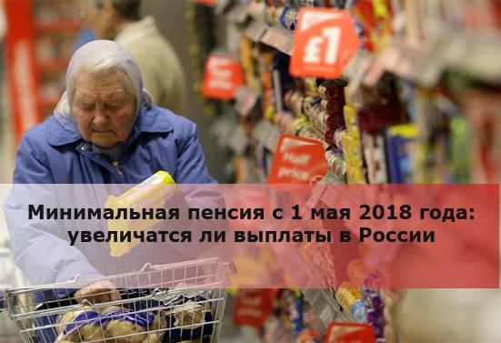Минимальная пенсия с 1 мая 2018 года: увеличатся ли выплаты в России