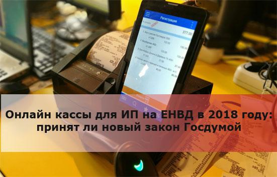 Онлайн кассы для ИП на ЕНВД в 2018 году: принят ли новый закон Госдумой