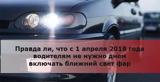 Правда ли, что с 1 апреля 2018 года водителям не нужно днем включать ближний свет фар