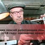 Индексация пенсий работающим пенсионерам в 2018 году: последние новости