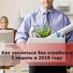 Как уволиться без отработки 2 недель в 2018 году