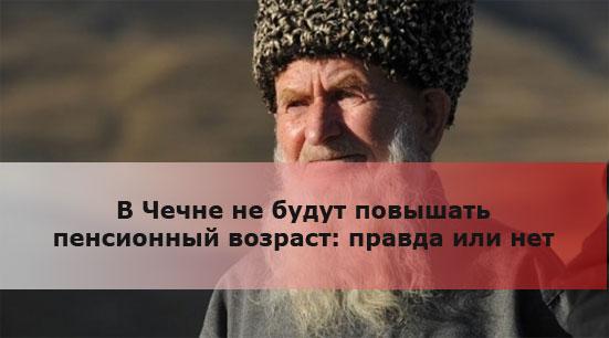 В Чечне не будут повышать пенсионный возраст: правда или нет