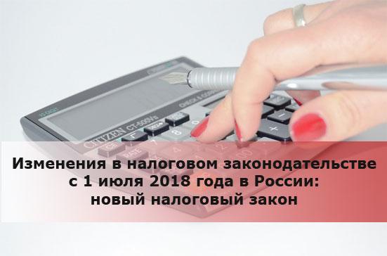 Изменения в налоговом законодательстве с 1 июля 2018 года в России: новый налоговый закон