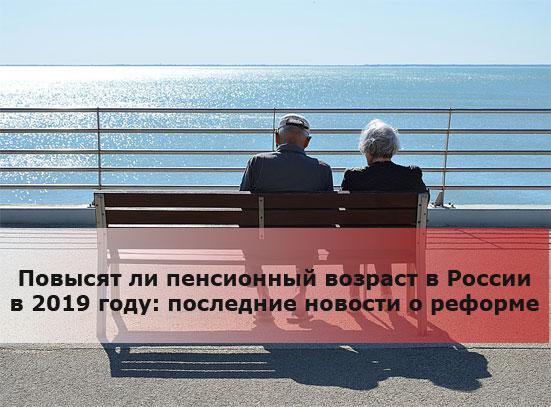 Повысят ли пенсионный возраст в России в 2019 году: последние новости о реформе