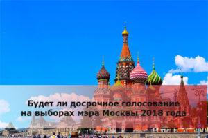 Будет ли досрочное голосование на выборах мэра Москвы 2018 года