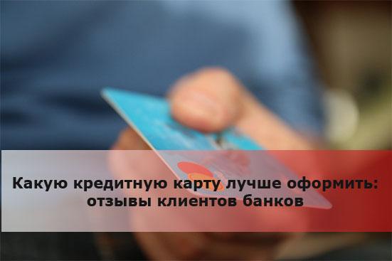 Какую кредитную карту лучше оформить: отзывы клиентов банков