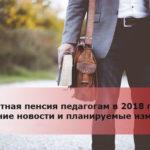Льготная пенсия педагогам в 2018 году: последние новости и планируемые изменения