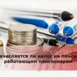 Начисляется ли налог на пенсию работающим пенсионерам
