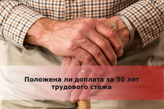 Положена ли доплата за 50 лет трудового стажа
