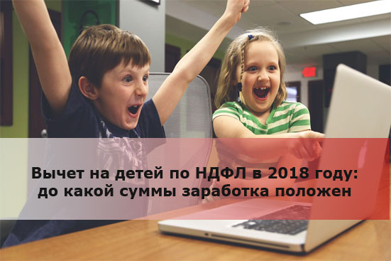 Вычет на детей по НДФЛ в 2018 году: до какой суммы заработка положен