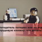 Работодатель потерял или не отдаёт трудовую книжку что делать