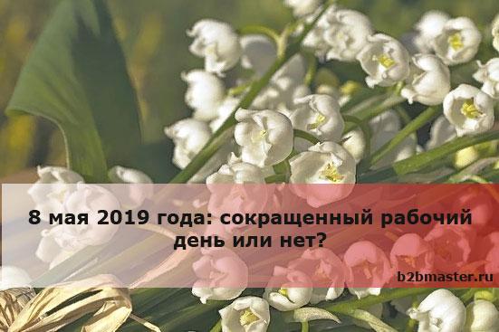8 мая 2019 года: сокращенный рабочий день или нет?