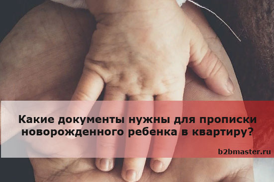 Какие документы нужны для прописки новорожденного ребенка в квартиру?