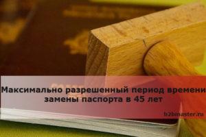 Максимально разрешенный период времени замены паспорта в 45 лет